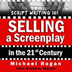 Script Writing 101: Selling a Screenplay in the 21st Century : ScriptBully Book Series | Michael Rogan