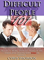 Difficult People 101: The Ultimate Guide to Dealing With Bullies at Work, Difficult People in the Family, And Dealing with Jerks In General (Developed ... Conversations, Bad Boss, Bad Bosses Book 3)