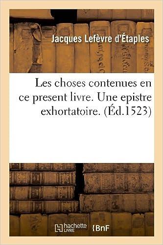 Livre gratuits Les choses contenues en ce present livre. Une epistre exhortatoire. (Éd.1523) pdf