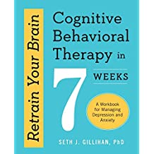 Retrain Your Brain: Cognitive Behavioral Therapy in 7 Weeks: A Workbook for Managing Depression and Anxiety