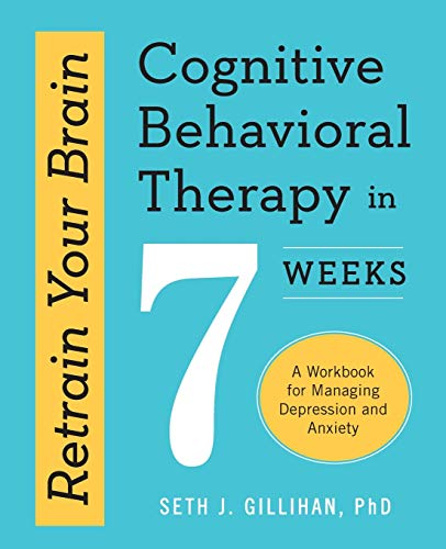 Retrain Your Brain (Cognitive Behavioral Therapy in 7 Weeks: A Workbook for Managing Depression and Anxiety) Paperback – October 1, 2016