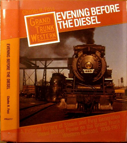 Grand Trunk Western Railroad (Evening Before the Diesel: A Pictorial History of Steam and First Generation Diesel Motive Power on the Grand Trunk Western Railroad, 1938-1961)