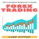 Forex Trading: A Complete Beginner's Guide Audiobook by Luke Sutton Narrated by Dave Wright