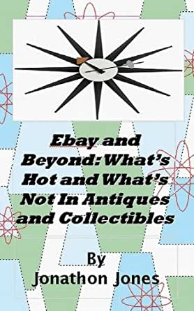 Ebay And Beyond What S Hot And What S Not In Antiques And Collectibles Kindle Edition By Jones Jonathon Crafts Hobbies Home Kindle Ebooks Amazon Com