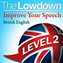 The Lowdown: Improve Your Speech - British English - Level 2 Audiobook by David Gwillim, Deirdra Morris Narrated by David Gwillim