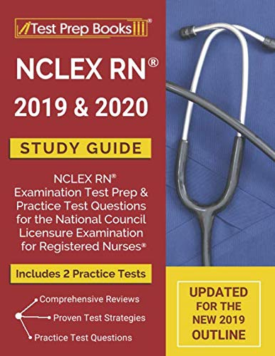 NCLEX RN 2019 & 2020 Study Guide: NCLEX RN Examination Test Prep & Practice Test Questions for the National Council Licensure Examination for Registered Nurses [Updated for the NEW 2019 Outline]