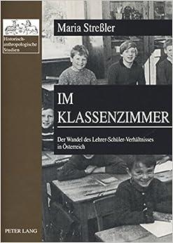 Im Klassenzimmer: Der Wandel des Lehrer-Schüler-Verhältnisses in Österreich- Erste und Zweite Republik im Vergleich (Historisch-anthropologische Studien) (German Edition)
