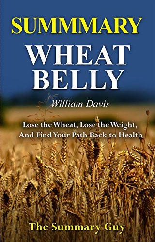 Summary - Wheat Belly By William Davis: A Detailed Summary-- Lose The Wheat, Lose The Weight, And Find Your Path Back To Health (Wheat Belly: A Detailed Summary) by [The Summary Guy]