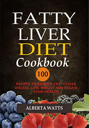 Fatty Liver Diet Cookbook: 100 Recipes To Reverse Fatty Liver Disease, Lose Weight And Regain Your Health by Alberta Watts