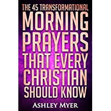 PRAYERS: THE 45 TRANSFORMATIONAL MORNING PRAYERS: Every Christian Will Find Energy and Encouragement in These Morning Prayers (Inspirational Christianity Self Help Life Application)