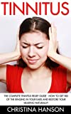 Tinnitus: The Complete Tinnitus Relief Guide – How To Get Rid Of The Ringing In Your Ears And Restore Your Hearing Naturally! (Tinnitus 101, Tinnitus Cure, Tinnitus Control)