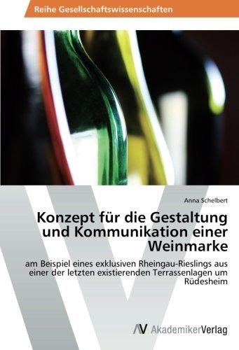 Konzept für die Gestaltung und Kommunikation einer Weinmarke: am Beispiel eines exklusiven Rheingau-Rieslings aus einer der letzten existierenden Terrassenlagen um Rüdesheim