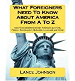 By Lance Johnson What Foreigners Need To Know About America From A To Z: How to understand crazy American culture, pe [Paperback]