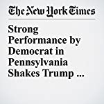 Strong Performance by Democrat in Pennsylvania Shakes Trump and GOP | Peter Baker,Michael D. Shear