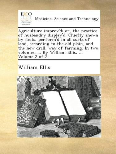 Download Agriculture improv'd: or, the practice of husbandry display'd. Chiefly shewn by facts, perform'd in all sorts of land, according to the old plain, and ... ... By William Ellis, ...  Volume 2 of 2 ebook