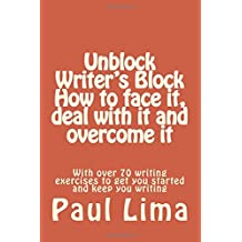 Unblock Writer's Block: How to face it, deal with it and overcome it: With over 70 writing exercises to get you started and keep you writing