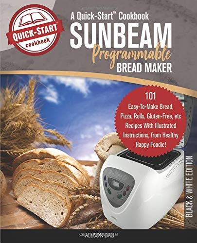 Sunbeam Programmable Bread Maker, A Quick-Start Cookbook: 101 Easy-To-Make Bread, Pizza, Rolls, Gluten-Free, etc Recipes With Illustrated Instructions, From Healthy Happy Foodie!