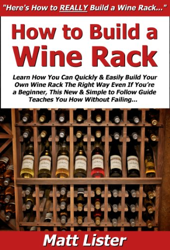 How to Build a Wine Rack: Learn How You Can Quickly & Easily Build Your Own Wine Rack The Right Way Even If You're a Beginner, This New & Simple to Follow Guide Teaches You How Without Failing
