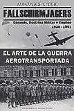 Fallschirmjägers 1936 - 1941 - El Arte de la Guerra Aerotransportada: Génesis, Doctrina Militar y Empleo