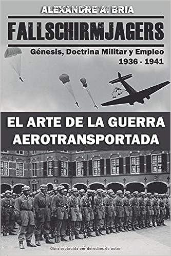 Fallschirmjägers 1936 - 1941 - El Arte de la Guerra Aerotransportada: Génesis, Doctrina Militar y Empleo: Amazon.es: Alexandre Alvarez Bria: Libros