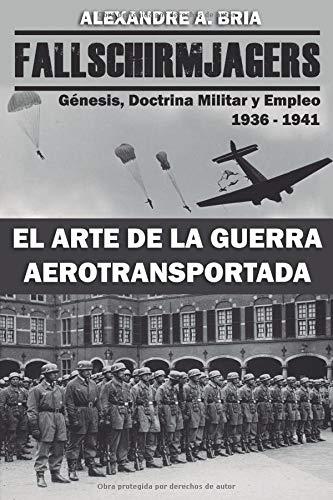 Fallschirmjägers 1936 - 1941 - El Arte de la Guerra Aerotransportada Génesis, Doctrina Militar y Empleo  [Bria, Alexandre Alvarez] (Tapa Blanda)