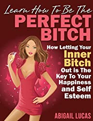 Learn How To Be The Perfect Bitch (How Letting Your Inner Bitch Out is The Key To Your Happiness and Self Esteem Book 1)