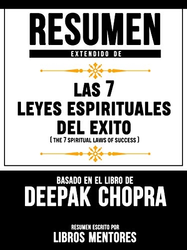 Resumen Extendido De Las 7 Leyes Espirituales Del Exito (The 7 Spiritual Laws Of Success) – Basado En El Libro De Deepak Chopra (Spanish Edition)