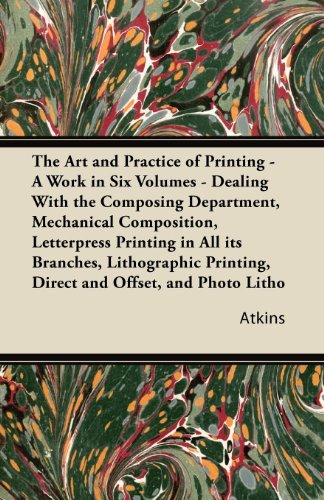 The Art and Practice of Printing - A Work in Six Volumes - Dealing With the Composing Department, Mechanical Composition, Letterpress Printing in All ... Printing, Direct and Offset, and Photo Litho