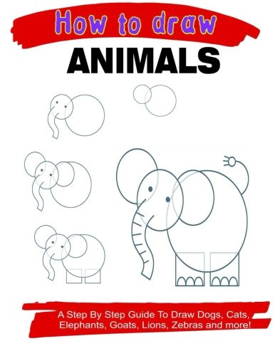 Download How To Draw Animals: A Step By Step Guide to Draw Dogs, Cats, Elephants, Goats, Lions, Zebras and more! ebook