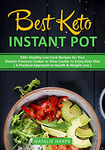 Best Keto Instant Pot : 500+ Healthy Low-Carb Recipes for Your Electric Pressure Cooker or Slow Cooker to Enjoy Keto Diet ( A Practical Approach to Health & Weight Loss ) by Natalie Harpe