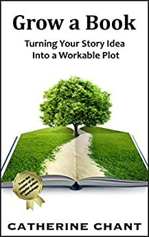 Grow a Book: Turning Your Story Idea Into a Workable Plot by [Chant, Catherine]