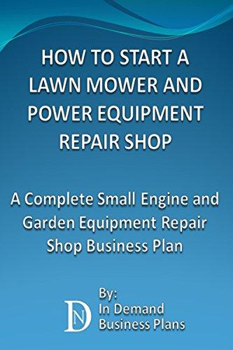 How To Start A Lawn Mower Repair Shop: A Complete Small Engine & Garden Equipment Repair Shop Business Plan (Start Lawn Mower)
