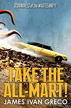 Take the All-Mart! (Scoundrels of the Wasteland Book 1) by [Greco, James Ivan]
