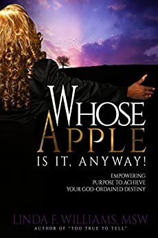 Whose Apple is it, Anyway!: Empowering Purpose to Achieve Your God Ordained Destiny by [Williams, Linda F.]