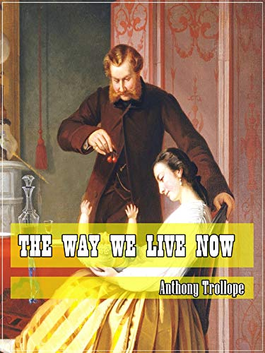 The Way We Live Now (Classic Literary) (Original and Unabridged Content) (ANNOTATED) (Anthony Trollope The Way We Live Now)