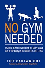 No Gym Needed - Quick and Simple Workouts for Busy Guys: Get a 'Fit' Body in 30 Minutes or Less Paperback