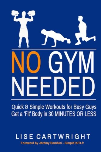 No Gym Needed – Quick and Simple Workouts for Busy Guys: Get a 'Fit' Body in 30 Minutes or Less