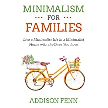 Minimalism for Families: Live a Minimalist Life in a Minimalist Home with the Ones You Love