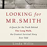 Looking for Mr. Smith: The Quest for the Truth Behind The Long Walk, the Greatest Survival Story Ever Told | Linda Willis