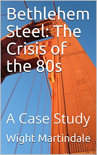 Bethlehem Steel:  The Crisis of the 80s: A Case - Bethlehem Steel