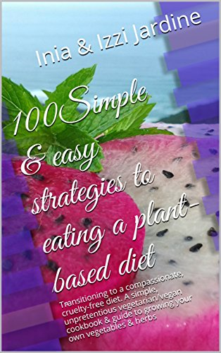 100Simple & easy strategies to a plant-based diet: Transitioning to a compassionate, cruelty-free diet. A simple, unpretentious vegetarian/vegan cookbook ... to growing your own vegetables & herbs by [Jardine, Inia, Jardine, Izzi]