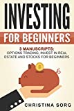 Investing for Beginners - 3 Manuscripts: Options Trading, Invest in Real Estate and Stocks for Beginners (Forex Trading Book Saga 1)