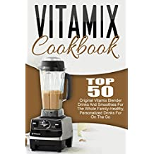 Vitamix Cookbook: Top 50 Original Vitamix Blender Drinks And Smoothies For The Whole Family-Healthy, Personalized Drinks For On The Go