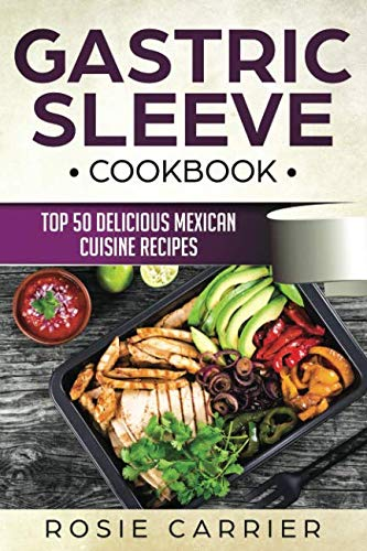 Gastric Sleeve Cookbook:Top 50 Delicious Mexican Cuisine Recipes. by Rosie Carrier