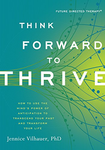 think-forward-to-thrive-how-to-use-the-minds-power-of-anticipation-to-transcend-your-past-and-transf