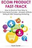 ECOM PRODUCT FAST-TRACK: How to Shortcut Your Way to E-Commerce Success...Amazon Affiliate Selling & NBA Teespring Marketing (HOW TO MAKE MONEY WORK FOR YOU Book 2)