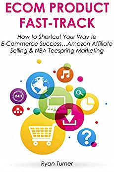 ECOM PRODUCT FAST-TRACK: How to Shortcut Your Way to E-Commerce Success…Amazon Affiliate Selling & NBA Teespring Marketing (HOW TO MAKE MONEY WORK FOR YOU Book 2) by [Turner, Ryan]