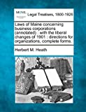Laws of Maine concerning business corporations (annotated) : with the liberal changes of 1901 : directions for organizations, complete Forms, Herbert M. Heath, 1240117213