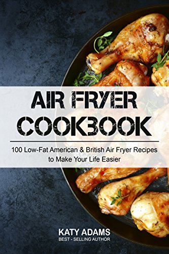 Air Fryer Cookbook: 100 Low-Fat American & British Air Fryer Recipes to Make Your Life Easier by Katy Adams