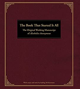 The Book That Started It All: The Original Working Manuscript of Alcoholics Anonymous by Anonymous